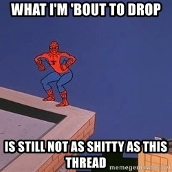 Spiderman12345 - What i'm 'bout to drop is still not as shitty as this thread