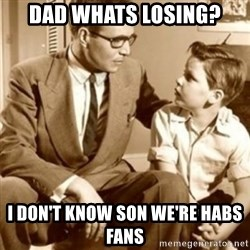 father son  - dad whats losing? I don't know son we're Habs fans