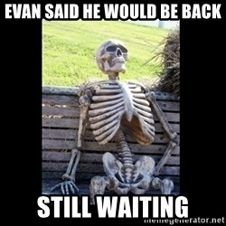 Still Waiting - Evan said he would be back still waiting