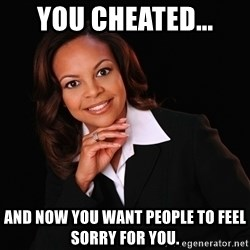 Irrational Black Woman - You cheated... and now you want people to feel sorry for you.