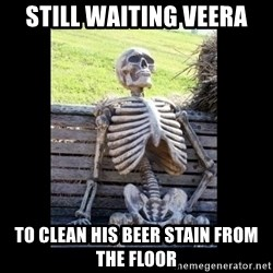 Still Waiting - STILL WAITING VEERA TO CLEAN HIS BEER STAIN FROM THE FLOOR