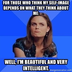 Socially Awkward Brennan - For those who think my self-image depends on what they think about me: Well, I'm beautiful and very intelligent.
