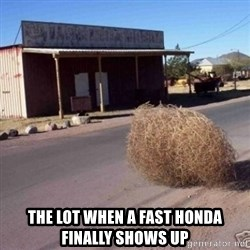 Tumbleweed -  The lot when a fast honda finally shows up