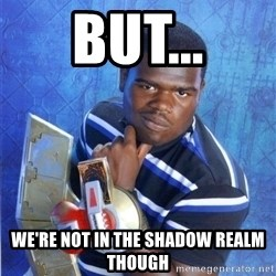 yugioh - But... We're not in the shadow realm though