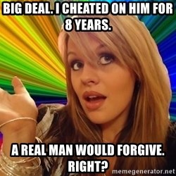 Stupid Slut - Big deal. I cheated on him for 8 years. A real man would forgive. Right?