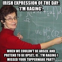 drunk Teacher - Irish Expression of the day: 'I'm raging'. When we couldn't be arsed, and pretend to be upset., ie:  'I'm raging I missed your tupperware party