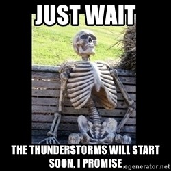 Still Waiting - Just wait The thunderstorms will start soon, I promise