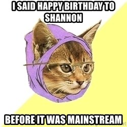 Hipster Cat - I said happy birthday to Shannon before it was mainstream
