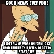 Good News Everyone - GOOD NEWS EVERYONE I LOST ALL MY WORK ON FORM 1023 FROM EARLIER THIS WEEK, SO GOT TO START OVER!
