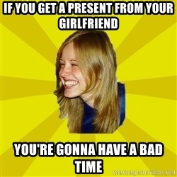 Trologirl - If you get a present from your girlfriend you're gonna have a bad time