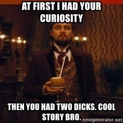 you had my curiosity dicaprio - at first i had your curiosity then you had two dicks. Cool story bro.