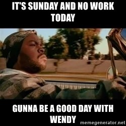 Ice Cube- Today was a Good day - It's Sunday and No Work Today Gunna be a good day with Wendy