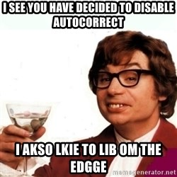 Austin Powers Drink - I see you have decided to disable autocorrect i akso lkie to lib om the edgge
