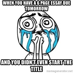 meme lloron - when you have a 6 page essay due tomorrow and you didn't even start the title