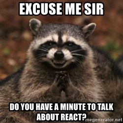 evil raccoon - Excuse me sir Do you have a minute to talk about React?