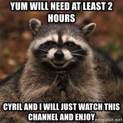 evil raccoon - yum will need at least 2 hours Cyril and I will just watch this channel and enjoy