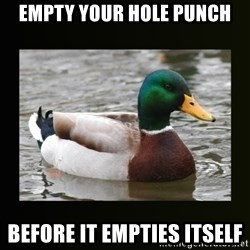 good advice duck - EMPTY YOUR HOLE PUNCH BEFORE IT EMPTIES ITSELF