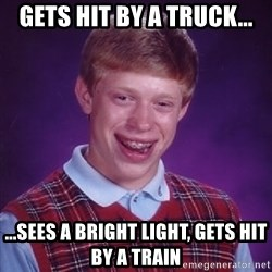 Bad Luck Brian - gets hit by a truck... ...Sees a bright light, gets hit by a train