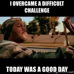 Ice Cube- Today was a Good day - I overcame a difficult challenge Today was a good day
