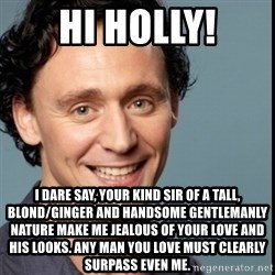 Nice Guy Tom Hiddleston - Hi Holly! I dare say, your kind sir of a tall, blond/ginger and handsome gentlemanly nature make me jealous of your love and his looks. Any man you love must clearly surpass even me.