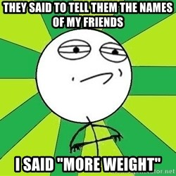 """Challenge Accepted 2 - they said to tell them the names of my friends i said """"More weight"""""""