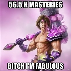 Taric - 56.5 k masteries  BITCH I'M FABULOUS