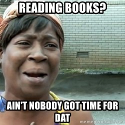 nobody got time fo dat - Reading books? Ain't nobody got time for dat