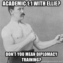 overly manly man - Academic 1:1 with Ellie? Don't you mean diplomacy training?