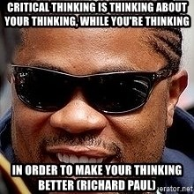 Xzibit - Critical thinking is thinking about your thinking, while you're thinking in order to make your thinking better (Richard Paul)