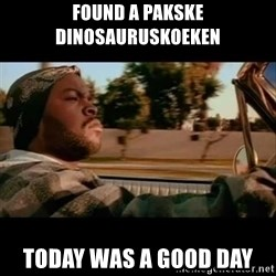 Ice Cube- Today was a Good day - Found a pakske dinosauruskoeken Today was a good day