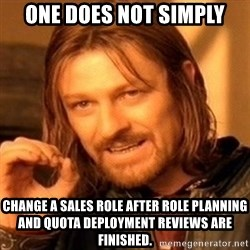 One Does Not Simply - one does not simply change a sales role after role planning and quota deployment reviews are finished.