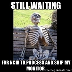 Still Waiting - still waiting  for ncix to process and ship my monitor.