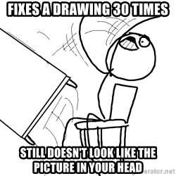 Desk Flip Rage Guy - fixes a drawing 30 times still doesn't look like the picture in your head