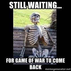 Still Waiting - Still waiting... For game of war to come back