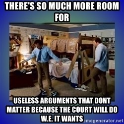 There's so much more room - There's so much more room for  useless arguments that dont matter because the court will do w.e. it wants