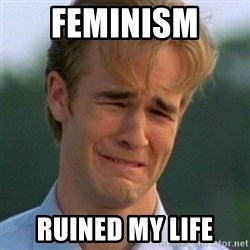 90s Problems - feminism  ruined my life