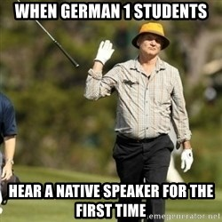 Fuck It Bill Murray - WHEN GERMAN 1 STUDENTS HEAR A NATIVE SPEAKER FOR THE FIRST TIME