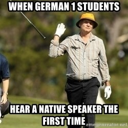 Fuck It Bill Murray - WHEN GERMAN 1 STUDENTS HEAR A NATIVE SPEAKER THE FIRST TIME