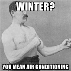 overly manly man - Winter? You mean Air Conditioning
