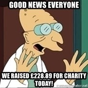 Good News Everyone - good news everyone we raised £228.89 for charity today!