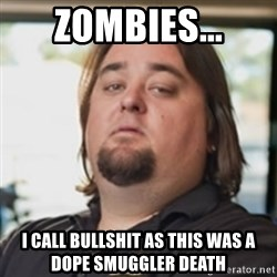 chumlee - Zombies... i call bullshit as this was a dope smuggler death