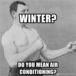 overly manly man -                      Winter? Do You Mean Air conditioning?