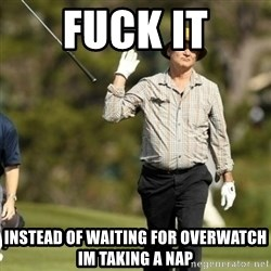 Fuck It Bill Murray - fuck it instead of waiting for overwatch im taking a nap