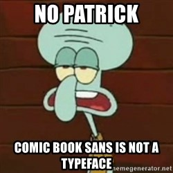 no patrick mayonnaise is not an instrument - No Patrick Comic Book Sans is not a typeface