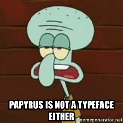 no patrick mayonnaise is not an instrument -  Papyrus is not a typeface either