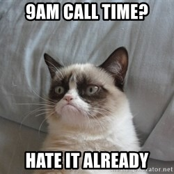Grumpy cat good - 9am call time? hate it already