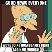 Good News Everyone - Good news everyone We're doing boardgames night again on Monday!
