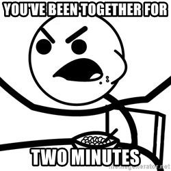 Cereal Guy Angry - You've been together for  TWO MINUTES