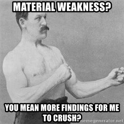 overly manly man - Material Weakness? You mean more findings for me to crush?