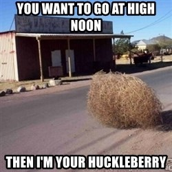 Tumbleweed - You want to go at high noon Then I'm your huckleberry